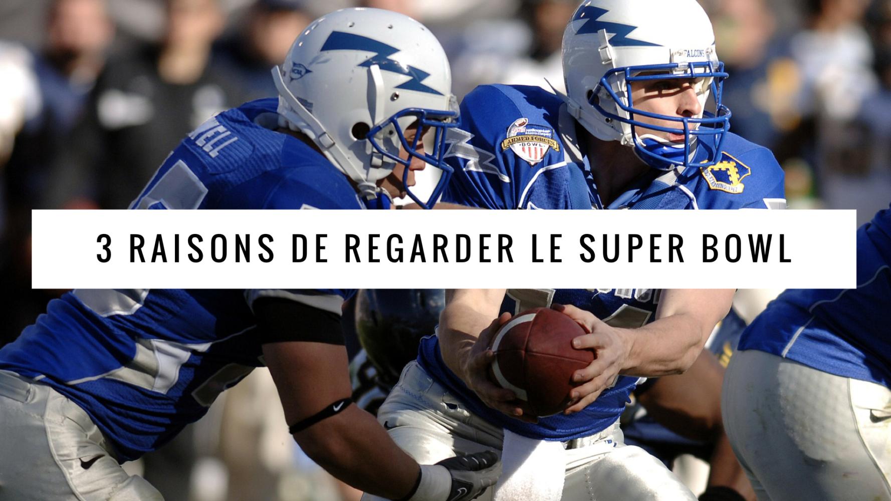 3 raisons d'aimer le Super Bowl
