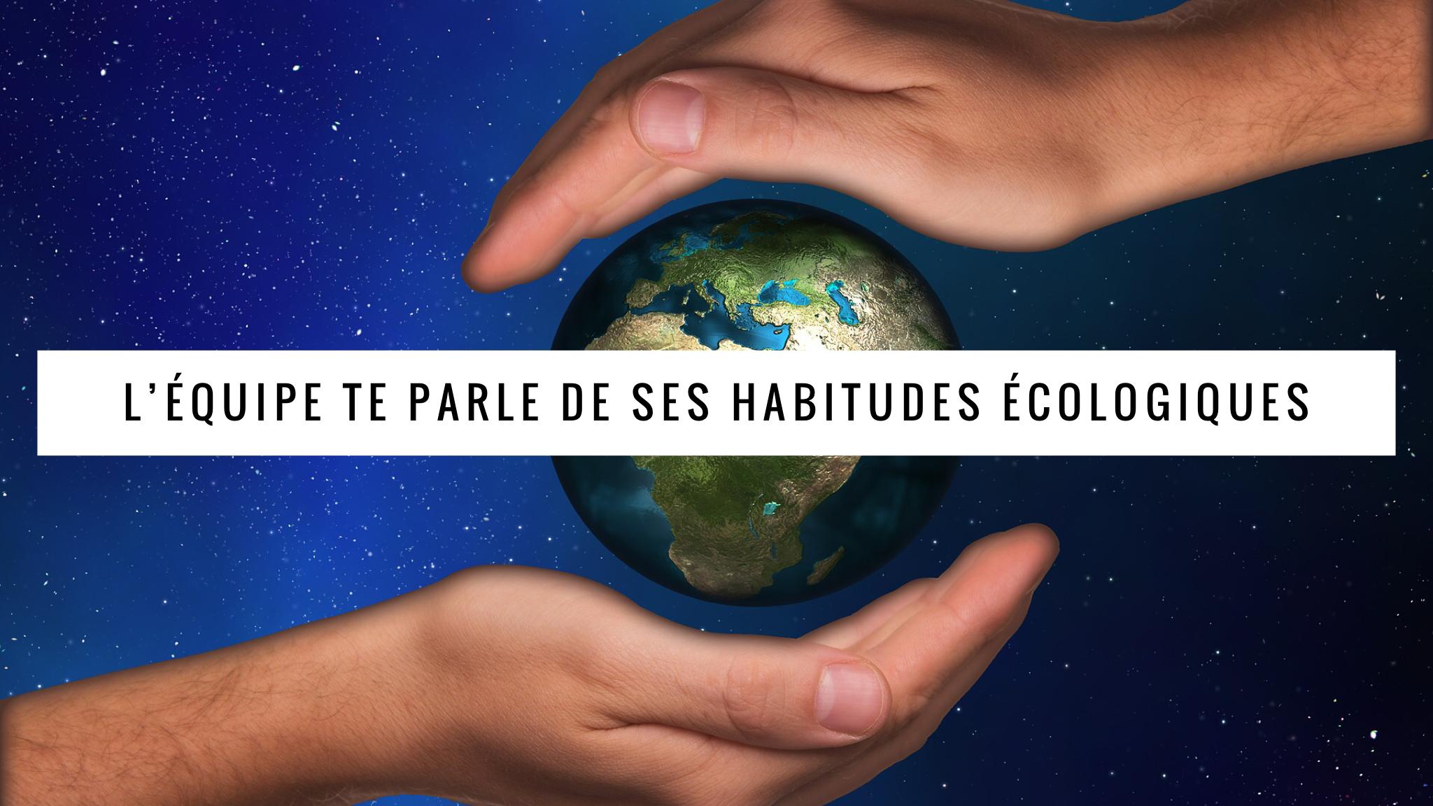 On te parle de nos habitudes écologiques